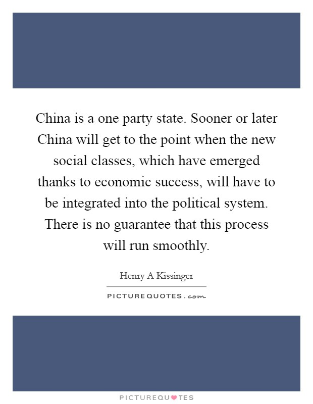 China is a one party state. Sooner or later China will get to the point when the new social classes, which have emerged thanks to economic success, will have to be integrated into the political system. There is no guarantee that this process will run smoothly Picture Quote #1