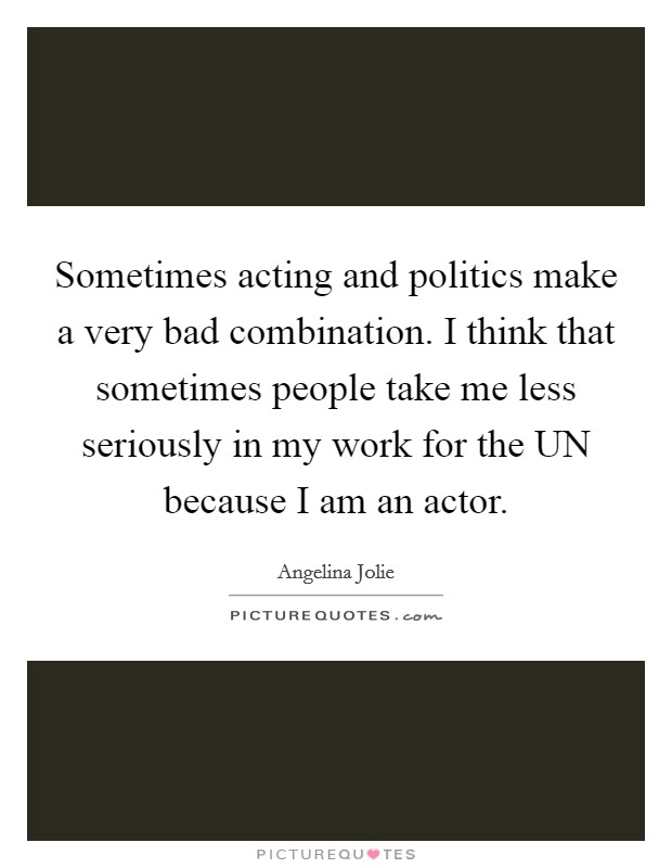 Sometimes acting and politics make a very bad combination. I think that sometimes people take me less seriously in my work for the UN because I am an actor Picture Quote #1