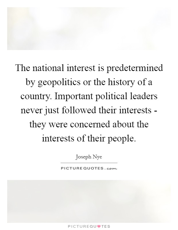 The national interest is predetermined by geopolitics or the history of a country. Important political leaders never just followed their interests - they were concerned about the interests of their people Picture Quote #1