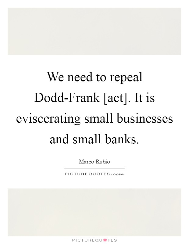 We need to repeal Dodd-Frank [act]. It is eviscerating small businesses and small banks Picture Quote #1