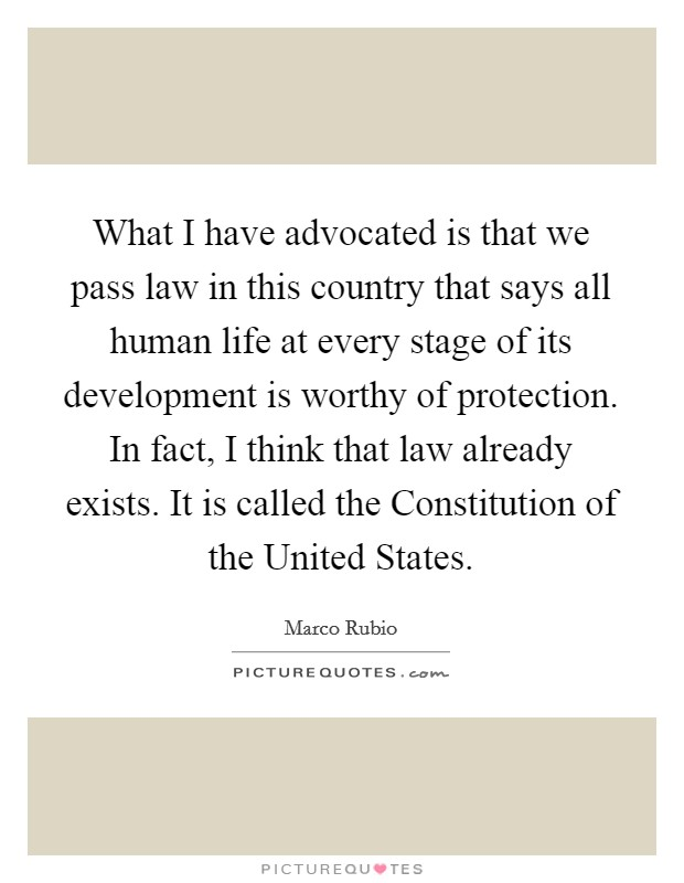 What I have advocated is that we pass law in this country that says all human life at every stage of its development is worthy of protection. In fact, I think that law already exists. It is called the Constitution of the United States Picture Quote #1