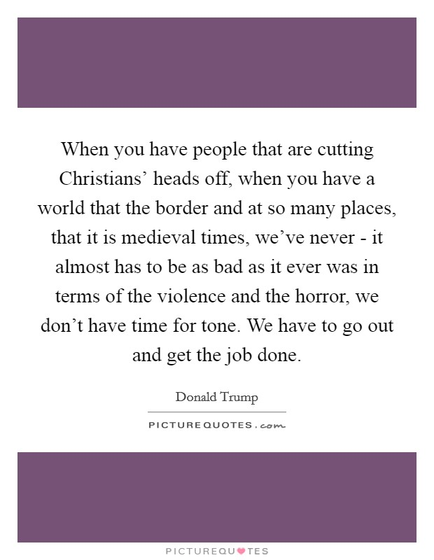 When you have people that are cutting Christians' heads off, when you have a world that the border and at so many places, that it is medieval times, we've never - it almost has to be as bad as it ever was in terms of the violence and the horror, we don't have time for tone. We have to go out and get the job done Picture Quote #1