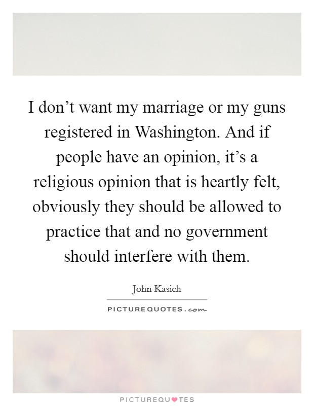I don't want my marriage or my guns registered in Washington. And if people have an opinion, it's a religious opinion that is heartly felt, obviously they should be allowed to practice that and no government should interfere with them Picture Quote #1