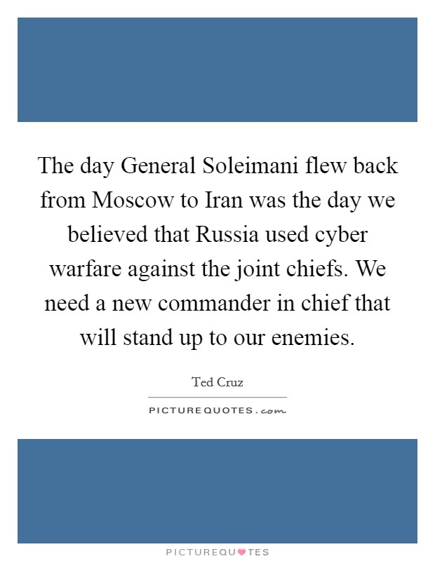 The day General Soleimani flew back from Moscow to Iran was the day we believed that Russia used cyber warfare against the joint chiefs. We need a new commander in chief that will stand up to our enemies Picture Quote #1