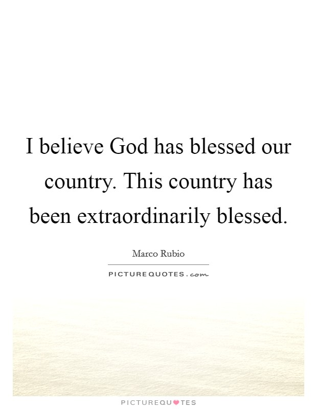 I believe God has blessed our country. This country has been extraordinarily blessed Picture Quote #1