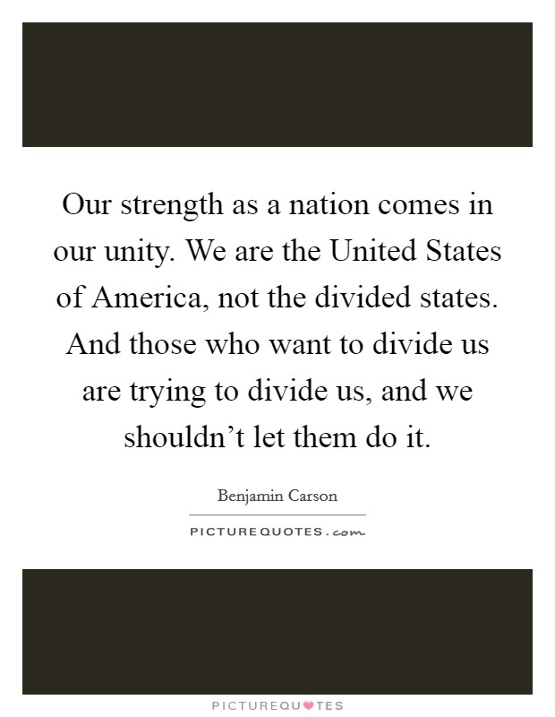 Our strength as a nation comes in our unity. We are the United States of America, not the divided states. And those who want to divide us are trying to divide us, and we shouldn't let them do it Picture Quote #1