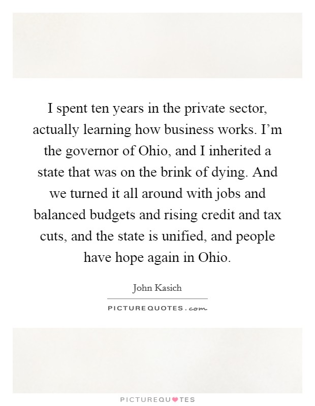I spent ten years in the private sector, actually learning how business works. I'm the governor of Ohio, and I inherited a state that was on the brink of dying. And we turned it all around with jobs and balanced budgets and rising credit and tax cuts, and the state is unified, and people have hope again in Ohio Picture Quote #1