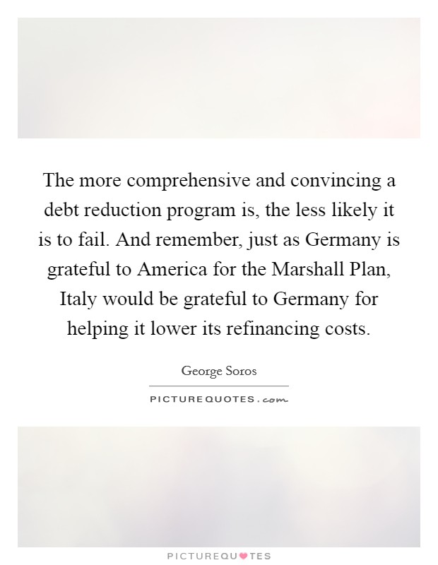 The more comprehensive and convincing a debt reduction program is, the less likely it is to fail. And remember, just as Germany is grateful to America for the Marshall Plan, Italy would be grateful to Germany for helping it lower its refinancing costs Picture Quote #1