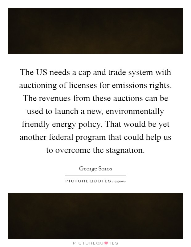 The US needs a cap and trade system with auctioning of licenses for emissions rights. The revenues from these auctions can be used to launch a new, environmentally friendly energy policy. That would be yet another federal program that could help us to overcome the stagnation Picture Quote #1