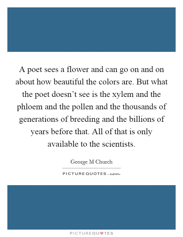 A poet sees a flower and can go on and on about how beautiful the colors are. But what the poet doesn't see is the xylem and the phloem and the pollen and the thousands of generations of breeding and the billions of years before that. All of that is only available to the scientists Picture Quote #1