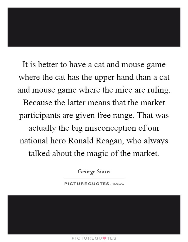 It is better to have a cat and mouse game where the cat has the upper hand than a cat and mouse game where the mice are ruling. Because the latter means that the market participants are given free range. That was actually the big misconception of our national hero Ronald Reagan, who always talked about the magic of the market Picture Quote #1