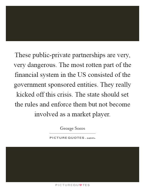 These public-private partnerships are very, very dangerous. The most rotten part of the financial system in the US consisted of the government sponsored entities. They really kicked off this crisis. The state should set the rules and enforce them but not become involved as a market player Picture Quote #1
