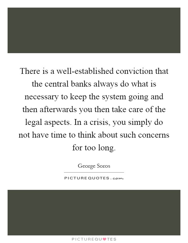 There is a well-established conviction that the central banks always do what is necessary to keep the system going and then afterwards you then take care of the legal aspects. In a crisis, you simply do not have time to think about such concerns for too long Picture Quote #1