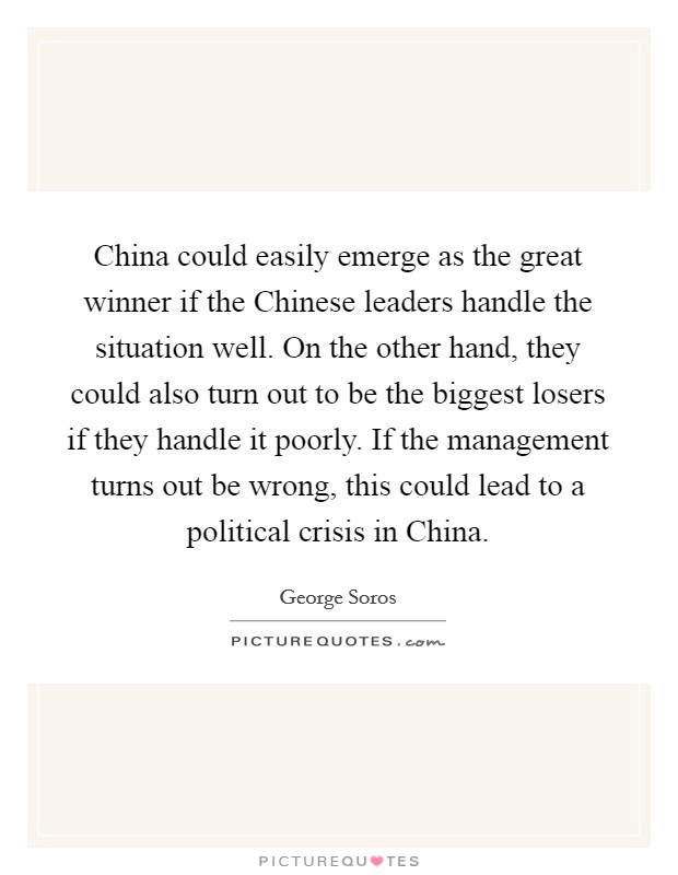 China could easily emerge as the great winner if the Chinese leaders handle the situation well. On the other hand, they could also turn out to be the biggest losers if they handle it poorly. If the management turns out be wrong, this could lead to a political crisis in China Picture Quote #1