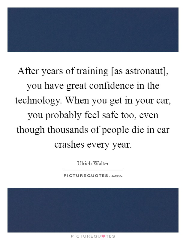 After years of training [as astronaut], you have great confidence in the technology. When you get in your car, you probably feel safe too, even though thousands of people die in car crashes every year Picture Quote #1