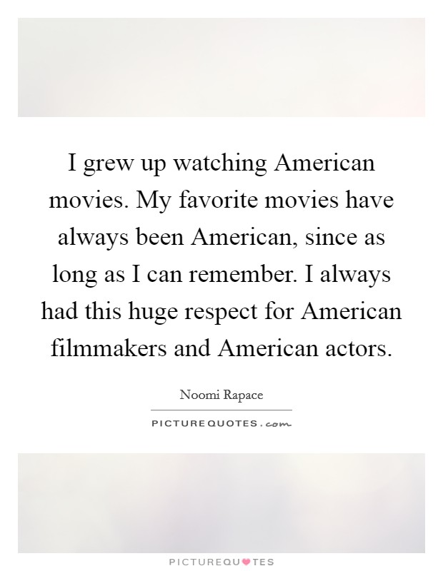 I grew up watching American movies. My favorite movies have always been American, since as long as I can remember. I always had this huge respect for American filmmakers and American actors Picture Quote #1
