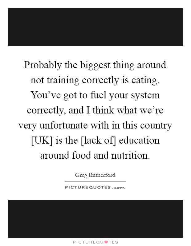 Probably the biggest thing around not training correctly is eating. You've got to fuel your system correctly, and I think what we're very unfortunate with in this country [UK] is the [lack of] education around food and nutrition Picture Quote #1