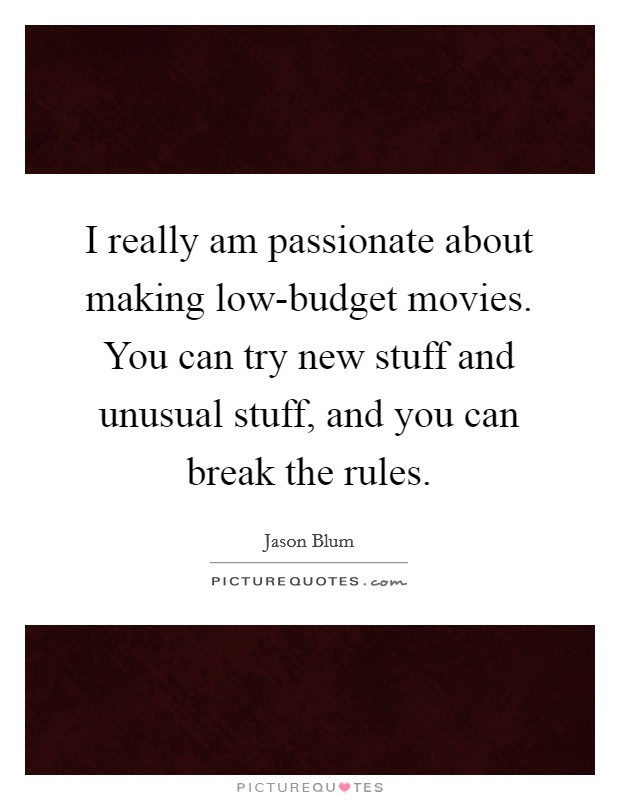 I really am passionate about making low-budget movies. You can try new stuff and unusual stuff, and you can break the rules Picture Quote #1