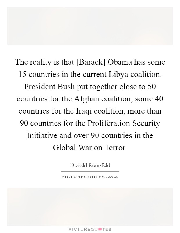 The reality is that [Barack] Obama has some 15 countries in the current Libya coalition. President Bush put together close to 50 countries for the Afghan coalition, some 40 countries for the Iraqi coalition, more than 90 countries for the Proliferation Security Initiative and over 90 countries in the Global War on Terror Picture Quote #1