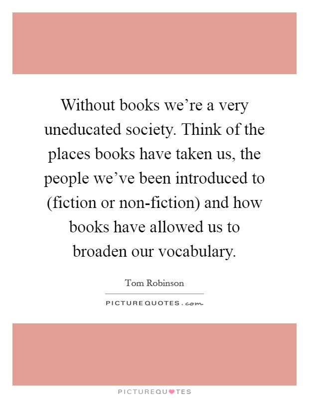 Without books we're a very uneducated society. Think of the places books have taken us, the people we've been introduced to (fiction or non-fiction) and how books have allowed us to broaden our vocabulary Picture Quote #1