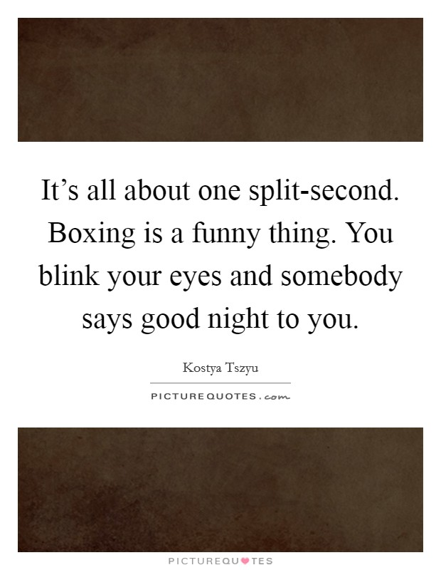 It's all about one split-second. Boxing is a funny thing. You blink your eyes and somebody says good night to you Picture Quote #1