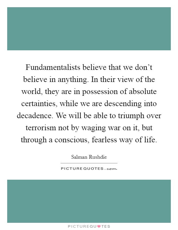 Fundamentalists believe that we don't believe in anything. In their view of the world, they are in possession of absolute certainties, while we are descending into decadence. We will be able to triumph over terrorism not by waging war on it, but through a conscious, fearless way of life Picture Quote #1