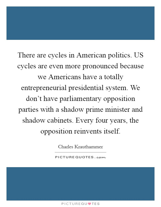 There are cycles in American politics. US cycles are even more pronounced because we Americans have a totally entrepreneurial presidential system. We don't have parliamentary opposition parties with a shadow prime minister and shadow cabinets. Every four years, the opposition reinvents itself Picture Quote #1