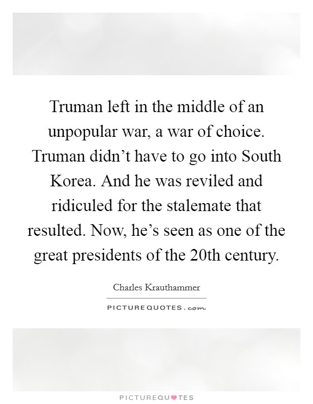 Truman left in the middle of an unpopular war, a war of choice. Truman didn't have to go into South Korea. And he was reviled and ridiculed for the stalemate that resulted. Now, he's seen as one of the great presidents of the 20th century Picture Quote #1