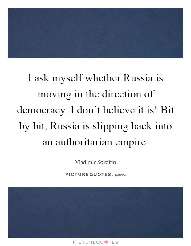 I ask myself whether Russia is moving in the direction of democracy. I don't believe it is! Bit by bit, Russia is slipping back into an authoritarian empire Picture Quote #1