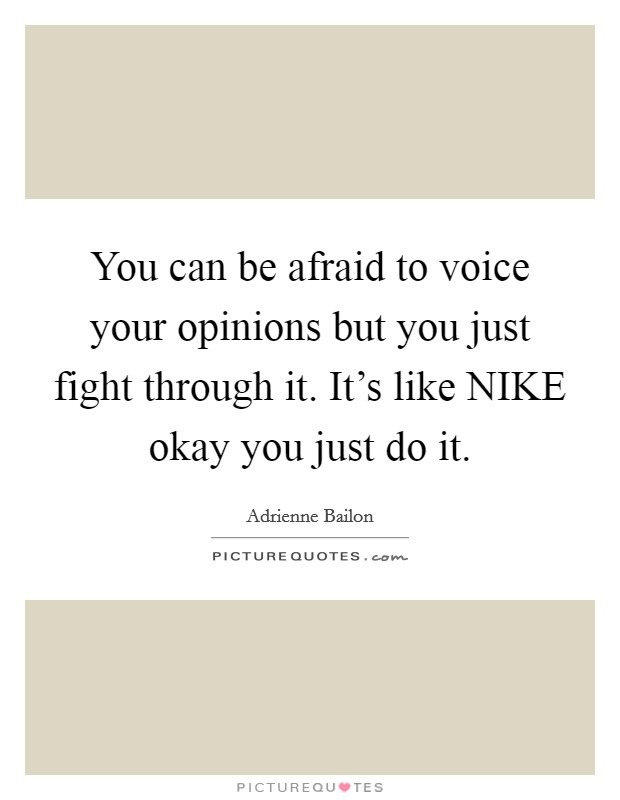 You can be afraid to voice your opinions but you just fight through it. It's like NIKE okay you just do it Picture Quote #1