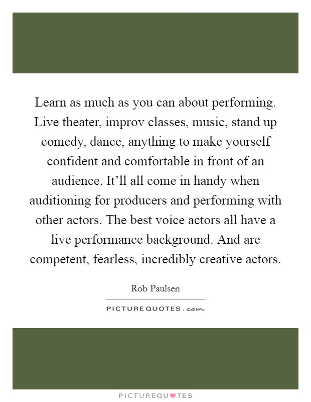 Learn as much as you can about performing. Live theater, improv classes, music, stand up comedy, dance, anything to make yourself confident and comfortable in front of an audience. It'll all come in handy when auditioning for producers and performing with other actors. The best voice actors all have a live performance background. And are competent, fearless, incredibly creative actors Picture Quote #1