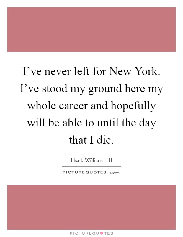 I've never left for New York. I've stood my ground here my whole career and hopefully will be able to until the day that I die Picture Quote #1