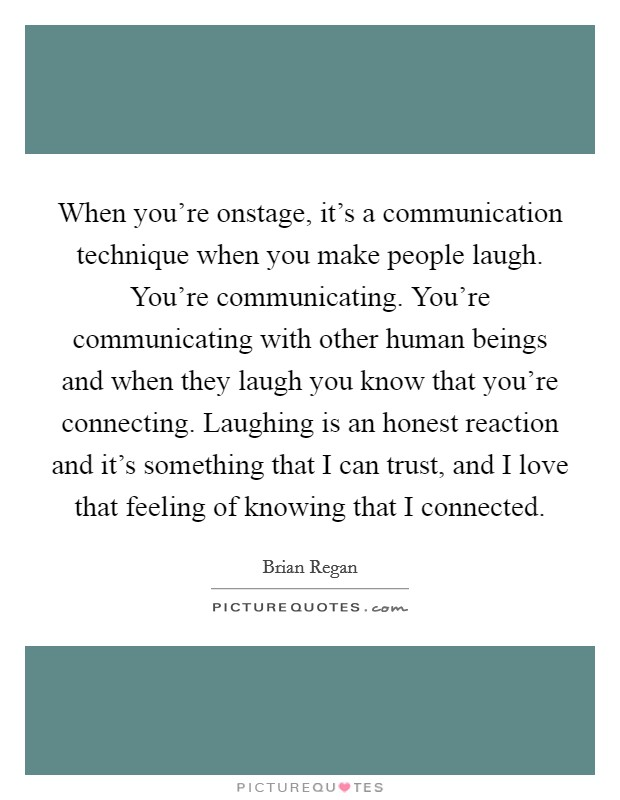 When you're onstage, it's a communication technique when you make people laugh. You're communicating. You're communicating with other human beings and when they laugh you know that you're connecting. Laughing is an honest reaction and it's something that I can trust, and I love that feeling of knowing that I connected Picture Quote #1