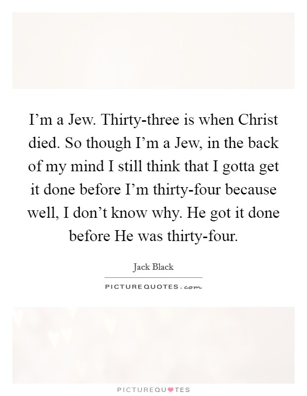 I'm a Jew. Thirty-three is when Christ died. So though I'm a Jew, in the back of my mind I still think that I gotta get it done before I'm thirty-four because well, I don't know why. He got it done before He was thirty-four Picture Quote #1