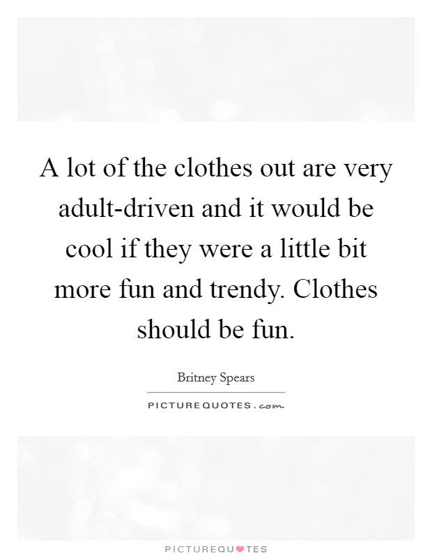 A lot of the clothes out are very adult-driven and it would be cool if they were a little bit more fun and trendy. Clothes should be fun Picture Quote #1
