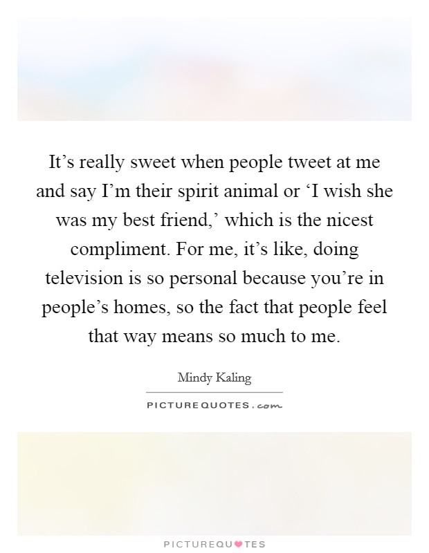 It's really sweet when people tweet at me and say I'm their spirit animal or 'I wish she was my best friend,' which is the nicest compliment. For me, it's like, doing television is so personal because you're in people's homes, so the fact that people feel that way means so much to me Picture Quote #1