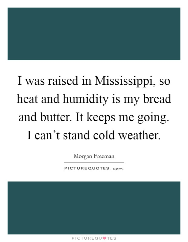 I was raised in Mississippi, so heat and humidity is my bread and butter. It keeps me going. I can't stand cold weather Picture Quote #1