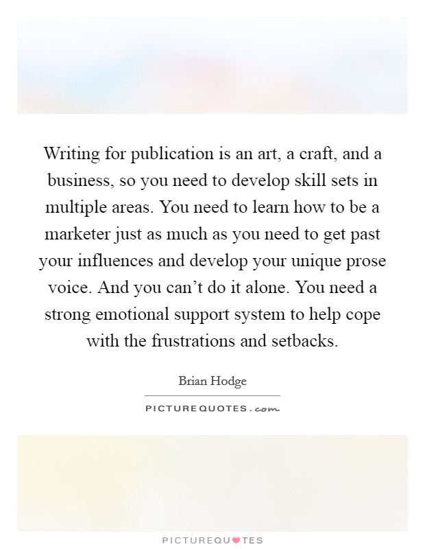 Writing for publication is an art, a craft, and a business, so you need to develop skill sets in multiple areas. You need to learn how to be a marketer just as much as you need to get past your influences and develop your unique prose voice. And you can't do it alone. You need a strong emotional support system to help cope with the frustrations and setbacks Picture Quote #1