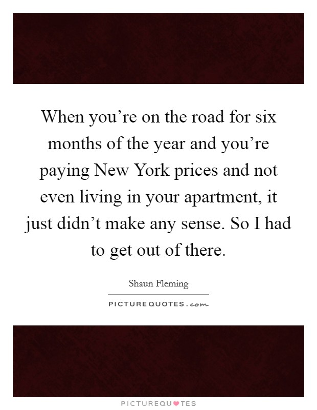 When you're on the road for six months of the year and you're paying New York prices and not even living in your apartment, it just didn't make any sense. So I had to get out of there Picture Quote #1