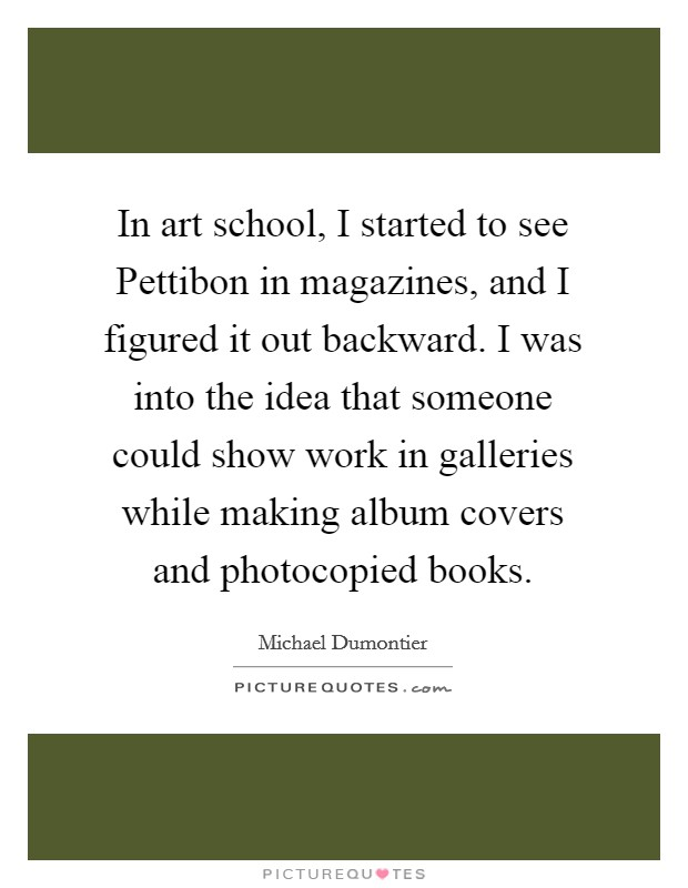 In art school, I started to see Pettibon in magazines, and I figured it out backward. I was into the idea that someone could show work in galleries while making album covers and photocopied books Picture Quote #1