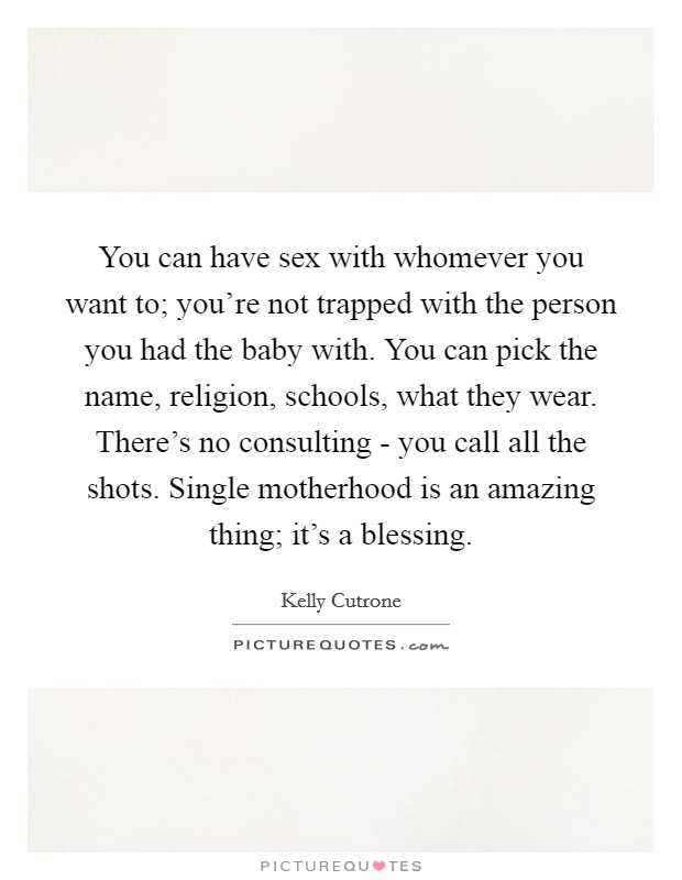 You can have sex with whomever you want to; you're not trapped with the person you had the baby with. You can pick the name, religion, schools, what they wear. There's no consulting - you call all the shots. Single motherhood is an amazing thing; it's a blessing Picture Quote #1