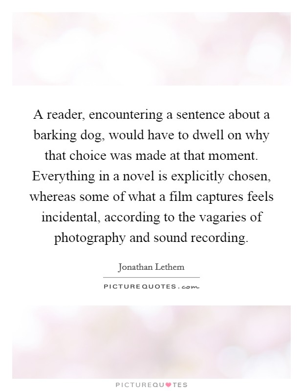 A reader, encountering a sentence about a barking dog, would have to dwell on why that choice was made at that moment. Everything in a novel is explicitly chosen, whereas some of what a film captures feels incidental, according to the vagaries of photography and sound recording Picture Quote #1