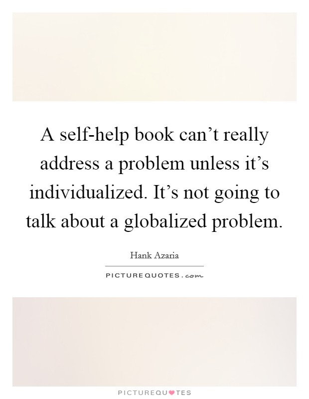 A self-help book can't really address a problem unless it's individualized. It's not going to talk about a globalized problem Picture Quote #1