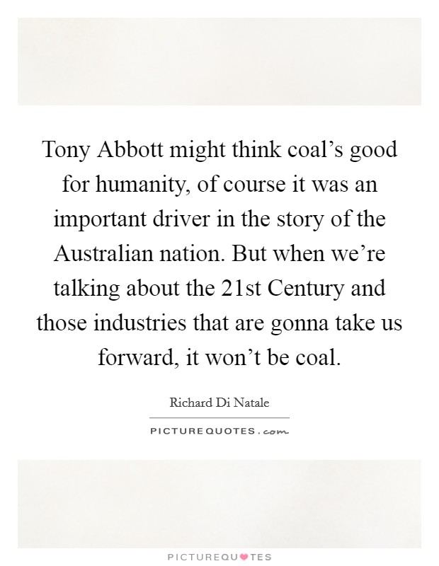 Tony Abbott might think coal's good for humanity, of course it was an important driver in the story of the Australian nation. But when we're talking about the 21st Century and those industries that are gonna take us forward, it won't be coal Picture Quote #1