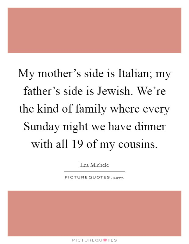 My mother's side is Italian; my father's side is Jewish. We're the kind of family where every Sunday night we have dinner with all 19 of my cousins Picture Quote #1