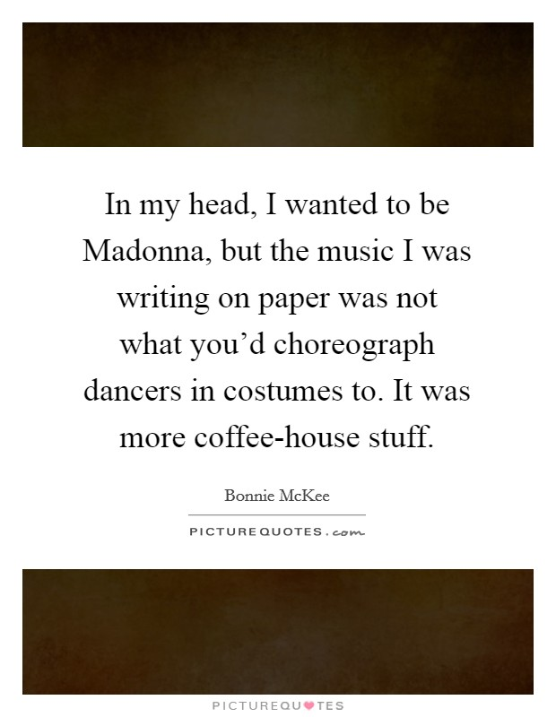 In my head, I wanted to be Madonna, but the music I was writing on paper was not what you'd choreograph dancers in costumes to. It was more coffee-house stuff Picture Quote #1