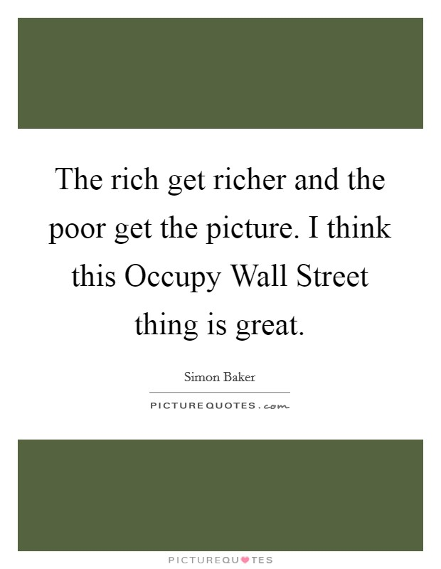 The rich get richer and the poor get the picture. I think this Occupy Wall Street thing is great Picture Quote #1