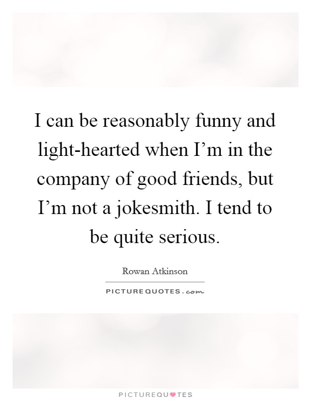 I can be reasonably funny and light-hearted when I'm in the company of good friends, but I'm not a jokesmith. I tend to be quite serious Picture Quote #1