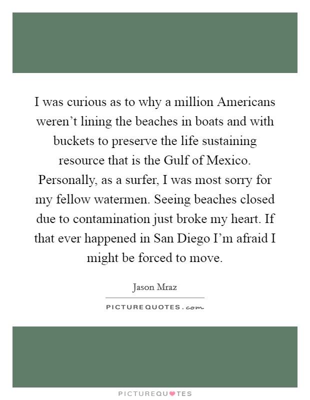 I was curious as to why a million Americans weren't lining the beaches in boats and with buckets to preserve the life sustaining resource that is the Gulf of Mexico. Personally, as a surfer, I was most sorry for my fellow watermen. Seeing beaches closed due to contamination just broke my heart. If that ever happened in San Diego I'm afraid I might be forced to move Picture Quote #1