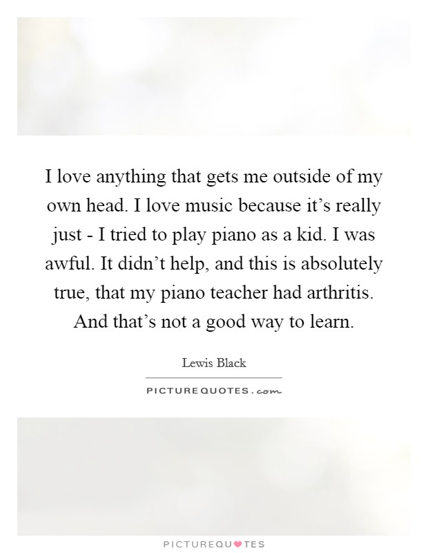 I love anything that gets me outside of my own head. I love music because it's really just - I tried to play piano as a kid. I was awful. It didn't help, and this is absolutely true, that my piano teacher had arthritis. And that's not a good way to learn Picture Quote #1